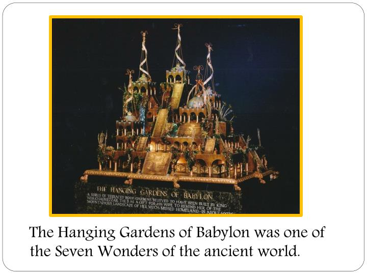 The Hanging Gardens of Babylon was one of the Seven Wonders of the ancient world.