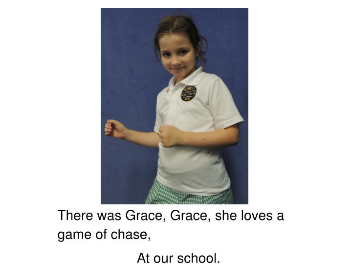 There was Grace, Grace, she loves a game of chase,