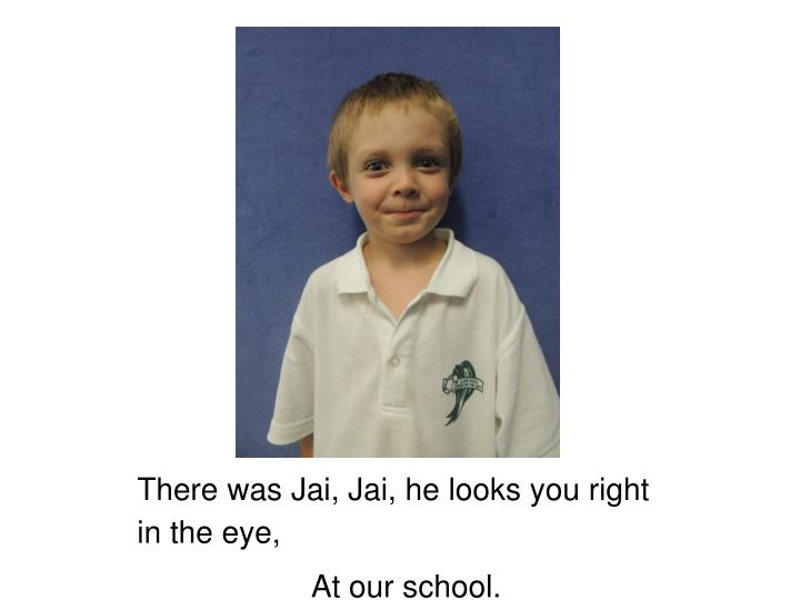 There was Jai, Jai, he looks you right in the eye,