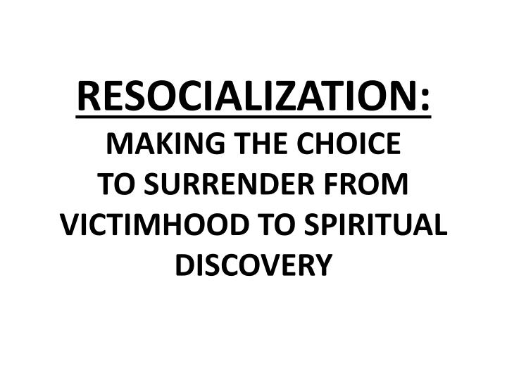 Resocialization making the choice to surrender from victimhood to spiritual discovery