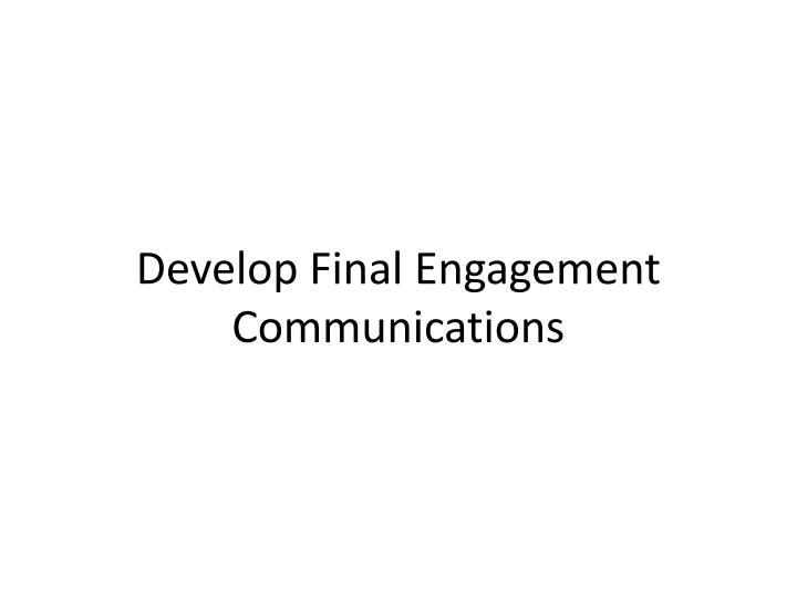 Develop Final Engagement Communications