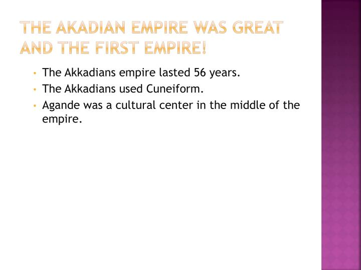 The akadian empire was great and the first empire