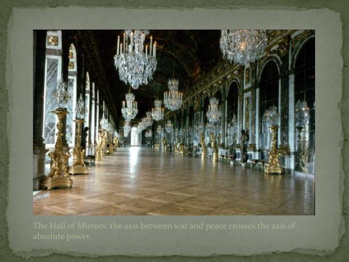 The Hall of Mirrors: the axis between war and peace crosses the axis of absolute power.