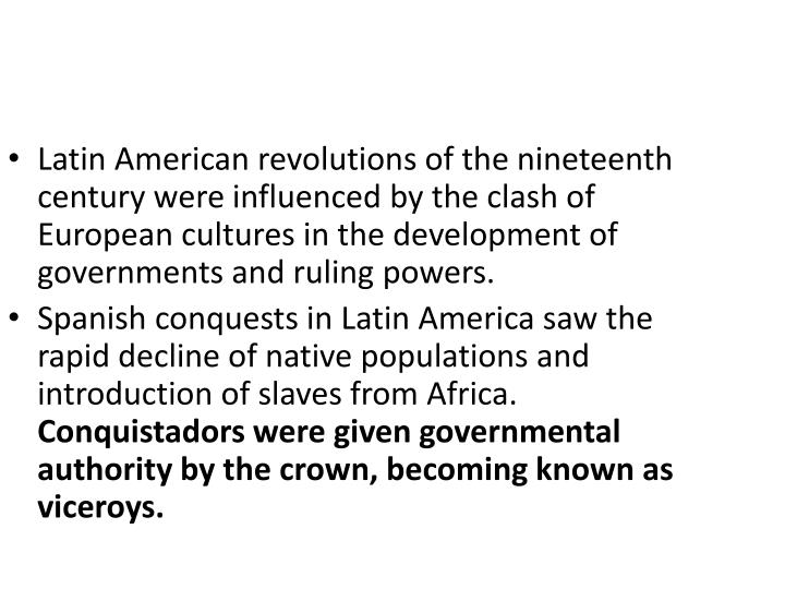 Latin American revolutions of the nineteenth century were influenced by the clash of European cultures in the development of governments and ruling powers.