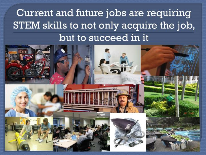 Current and future jobs are requiring STEM skills to not only acquire the job, but to succeed in it