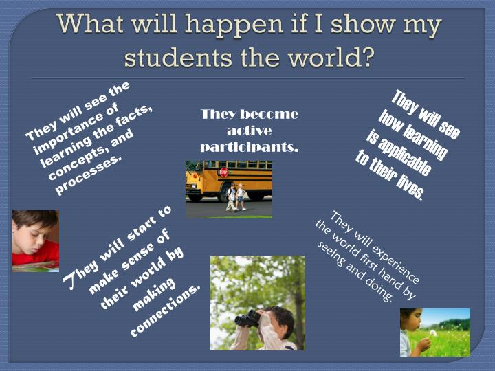 What will happen if I show my students the world?