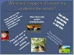 what will happen if i show my students the world