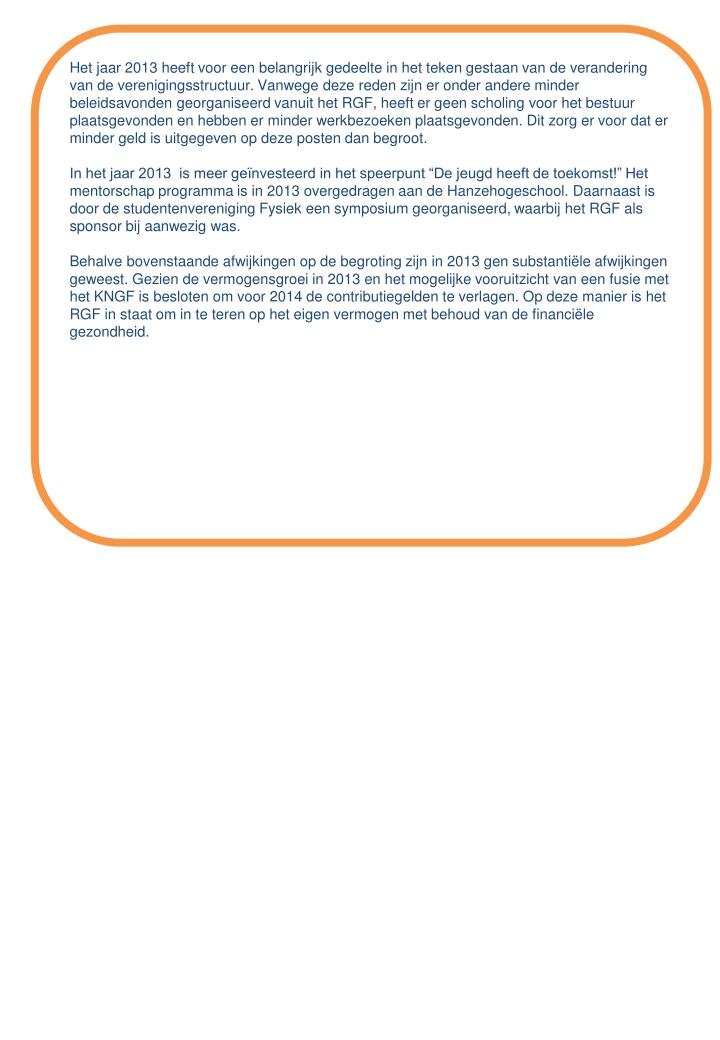 Het jaar 2013 heeft voor een belangrijk gedeelte in het teken gestaan van de verandering van de verenigingsstructuur. Vanwege deze reden zijn er onder andere minder beleidsavonden georganiseerd vanuit het RGF, heeft er geen scholing voor het bestuur plaatsgevonden en hebben er minder werkbezoeken plaatsgevonden. Dit zorg er voor dat er minder geld is uitgegeven op deze posten dan begroot.