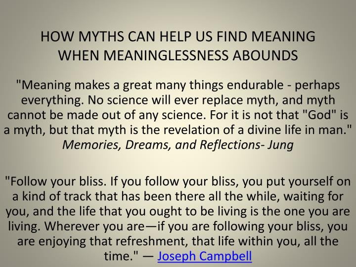 HOW MYTHS CAN HELP US FIND MEANING WHEN MEANINGLESSNESS ABOUNDS