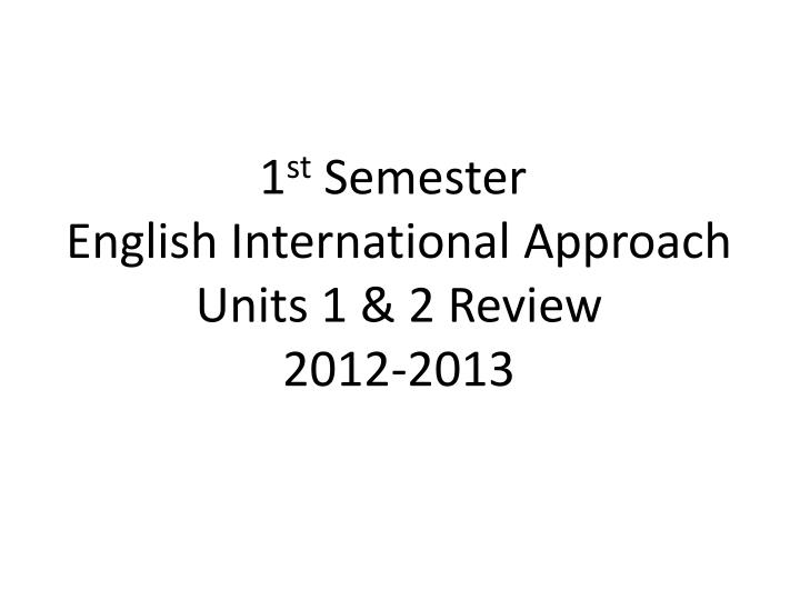 1 st semester english international approach units 1 2 review 2012 2013