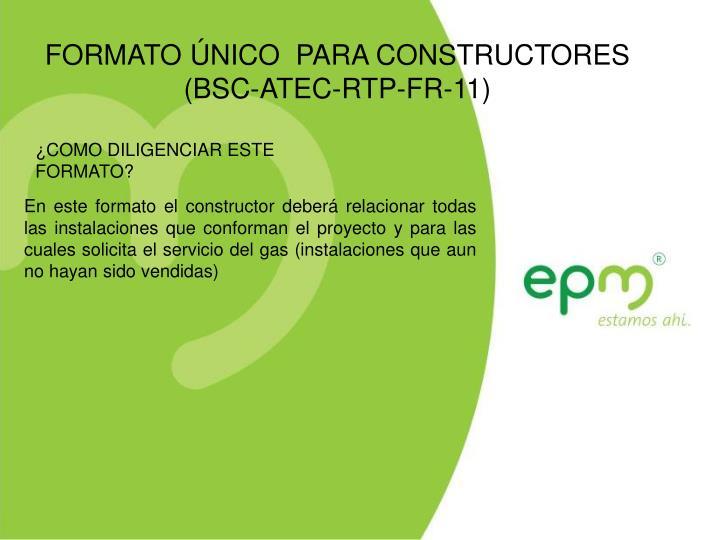 FORMATO ÚNICO  PARA CONSTRUCTORES  (BSC-ATEC-RTP-FR-11)