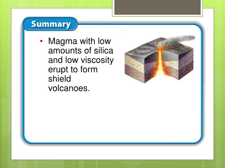 Magma with low amounts of silica and low viscosity erupt to form shield volcanoes.