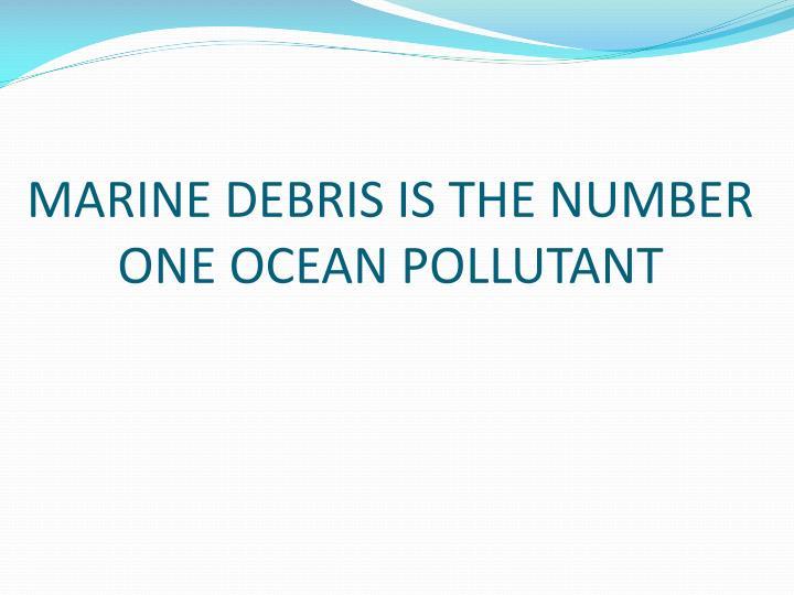 MARINE DEBRIS IS THE NUMBER ONE OCEAN POLLUTANT