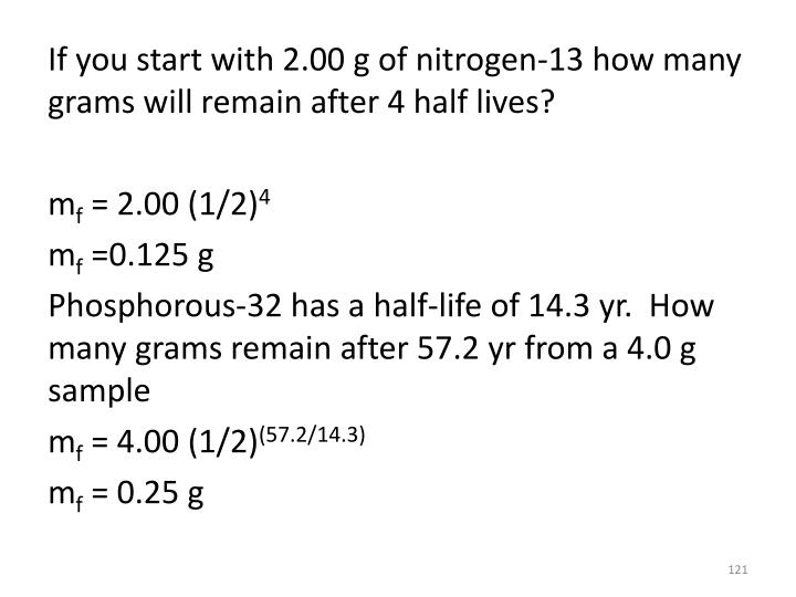 If you start with 2.00 g of nitrogen-13 how many grams will remain after 4 half lives?