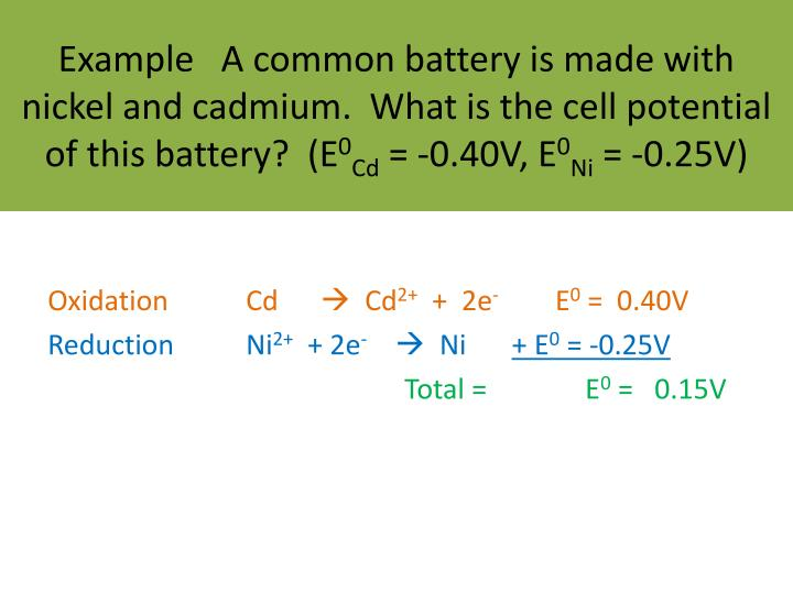 Example   A common battery is made with nickel and cadmium.  What is the cell potential of this battery?  (E