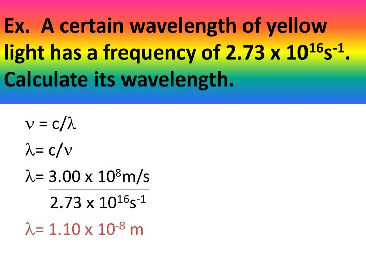Ex.  A certain wavelength of yellow light has a frequency of 2.73 x 10