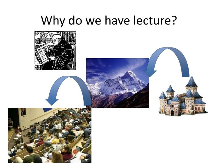 Why do we have lecture?