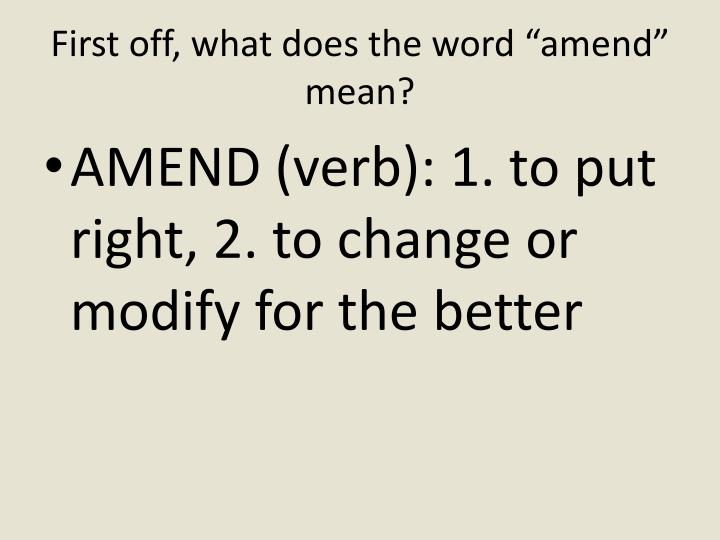 "First off, what does the word ""amend"" mean?"