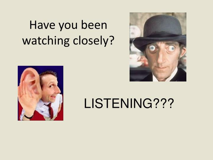 Have you been watching closely?