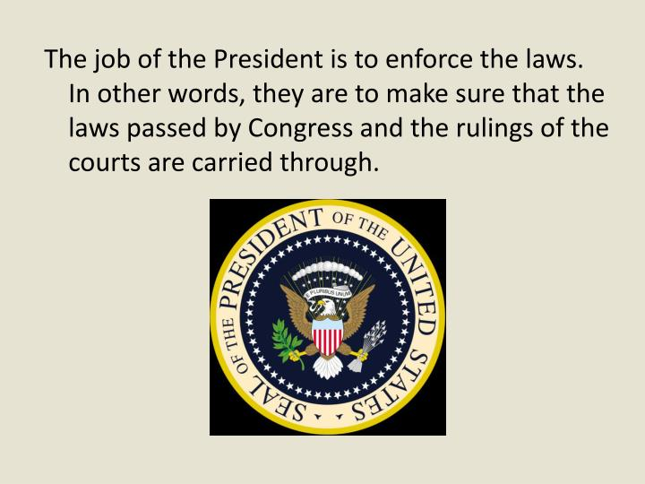 The job of the President is to enforce the laws. In other words, they are to make sure that the laws passed by Congress and the rulings of the courts are carried through.