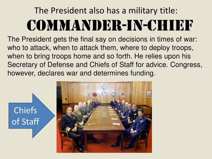 The President gets the final say on decisions in times of war: who to attack, when to attack them, where to deploy troops, when to bring troops home and so forth. He relies upon his Secretary of Defense and Chiefs of Staff for advice. Congress, however, declares war and determines funding.
