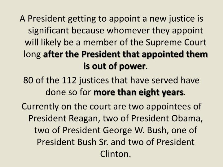 A President getting to appoint a new justice is significant because whomever they appoint will likely be a member of the Supreme Court long