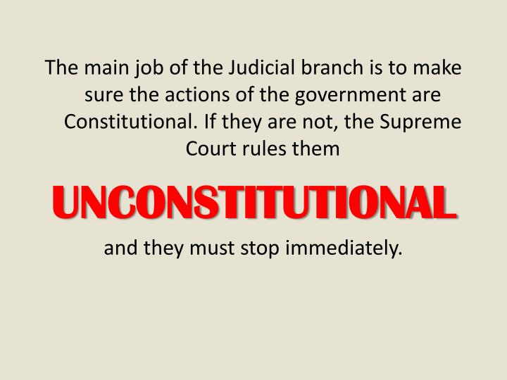 The main job of the Judicial branch is to make sure the actions of the government are Constitutional. If they are not, the Supreme Court rules them