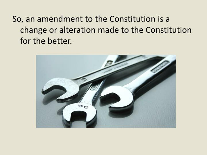So, an amendment to the Constitution is a change or alteration made to the Constitution for the better.