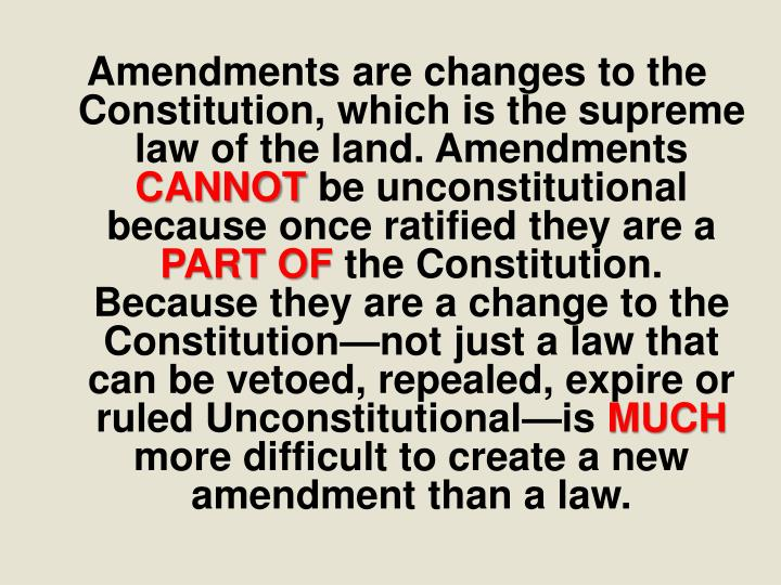 Amendments are changes to the Constitution, which is the supreme law of the land. Amendments