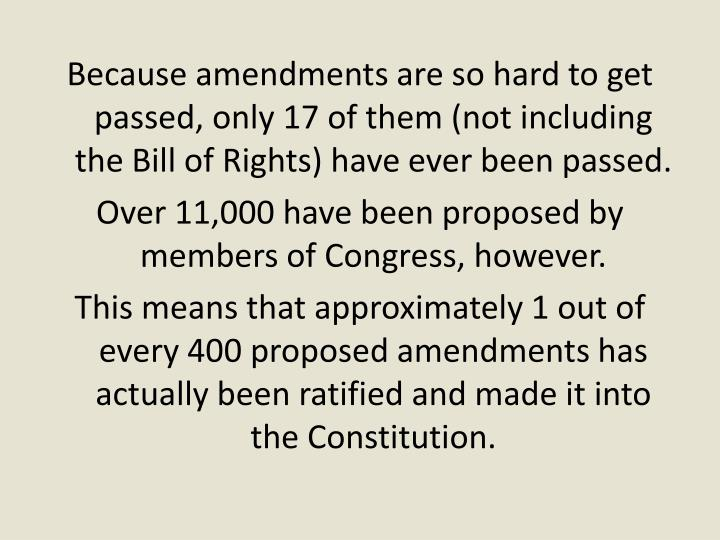 Because amendments are so hard to get passed, only 17 of them (not including the Bill of Rights) have ever been passed.