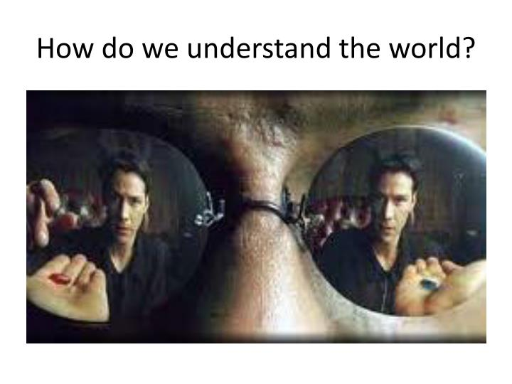 How do we understand the world?