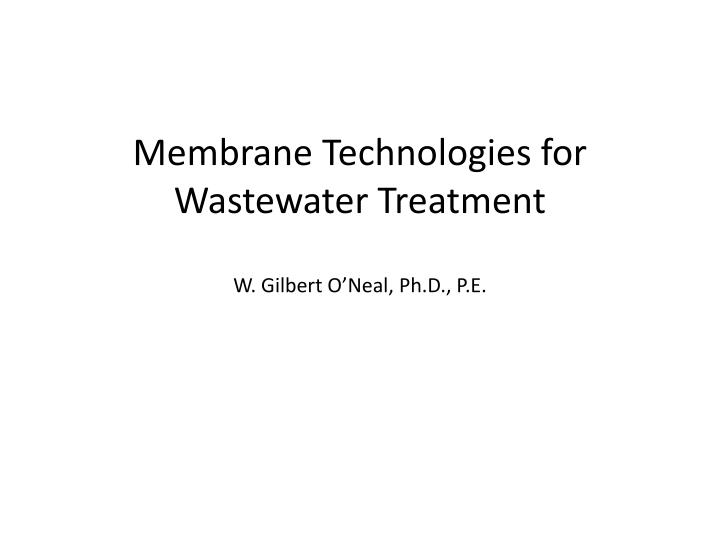 Membrane technologies for wastewater treatment w gilbert o neal ph d p e