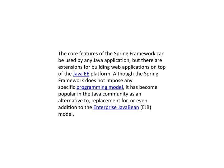 The core features of the Spring Framework can be used by any Java application, but there are extensions for building web applications on top of the