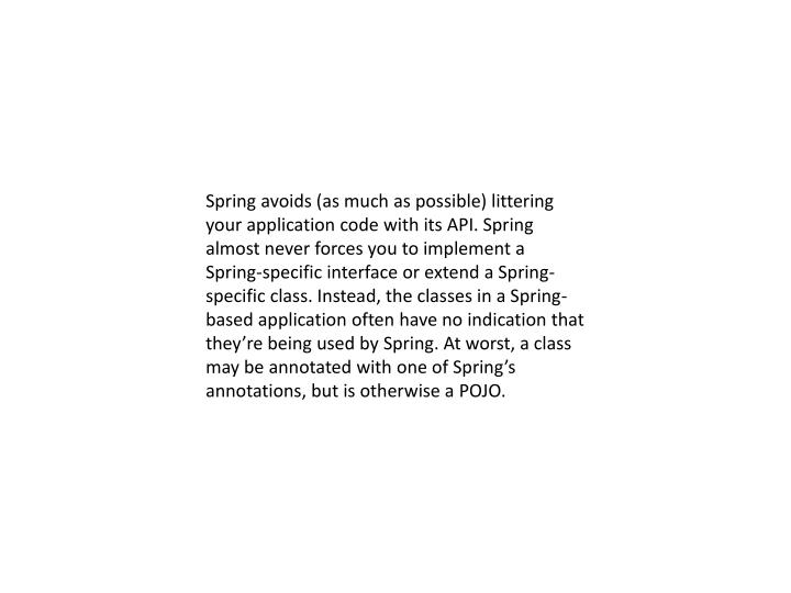 Spring avoids (as much as possible) littering your application code with its API. Spring almost never forces you to implement a Spring-specific interface or extend a Spring-specific class. Instead, the classes in a Spring-based application often have no indication that they're being used by Spring. At worst, a class may be annotated with one of Spring's annotations, but is otherwise a POJO.