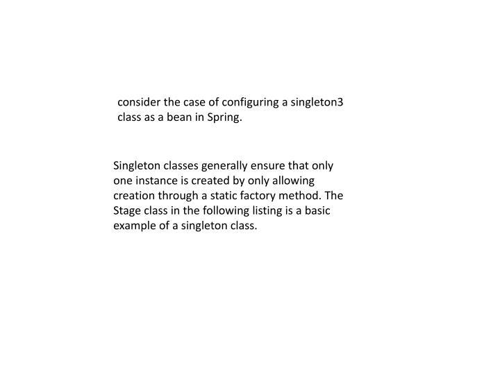 consider the case of configuring a singleton3 class as a bean in Spring.