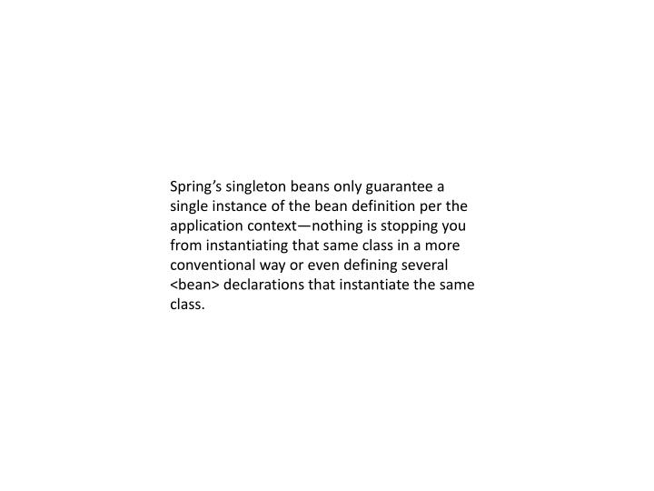 Spring's singleton beans only guarantee a single instance of the bean definition per the application context—nothing is stopping you from instantiating that same class in a more conventional way or even defining several <bean> declarations that instantiate the same class.