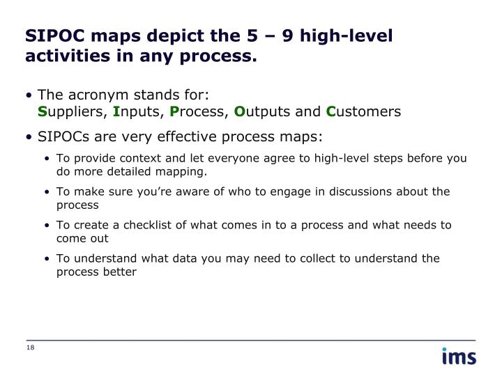 SIPOC maps depict the 5 – 9 high-level activities in any process.