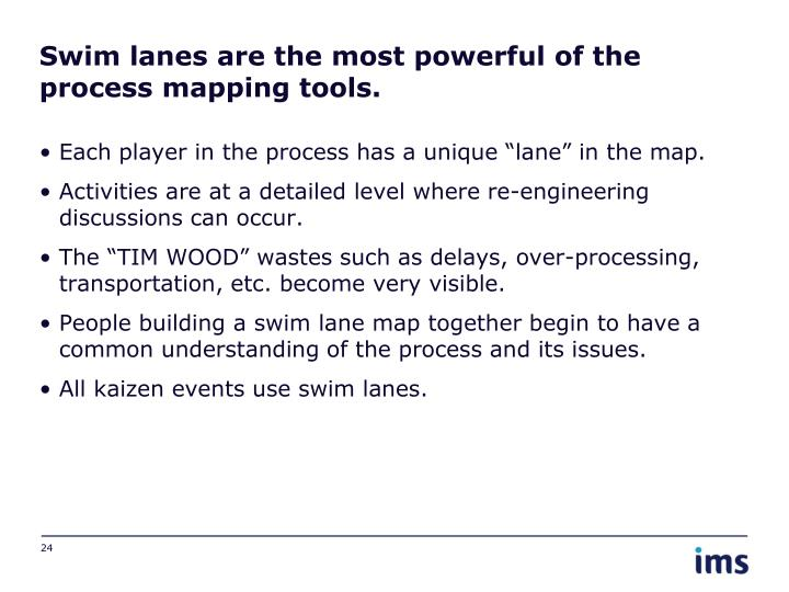 Swim lanes are the most powerful of the process mapping tools.
