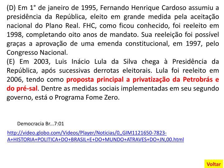 (D) Em 1° de janeiro de 1995, Fernando Henrique Cardoso assumiu a presidência da República, eleito em grande medida pela aceitação nacional do Plano Real. FHC, como ficou conhecido, foi reeleito em 1998, completando oito anos de mandato. Sua reeleição foi possível graças a aprovação de uma emenda constitucional, em 1997, pelo Congresso Nacional.