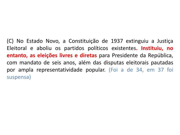 (C) No Estado Novo, a Constituição de 1937 extinguiu a Justiça