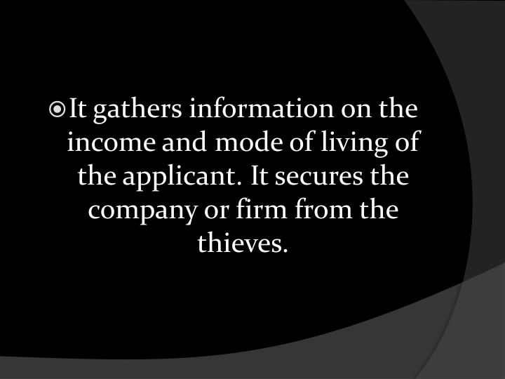 It gathers information on the income and mode of living of the applicant. It secures the company or firm from the thieves.