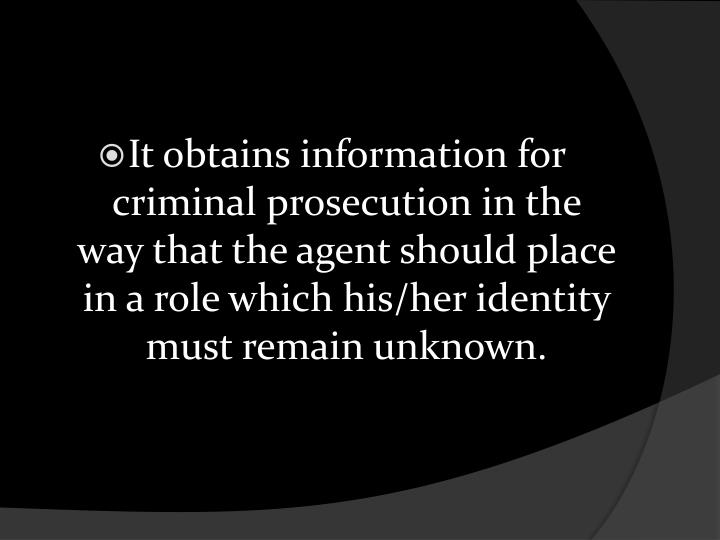 It obtains information for criminal prosecution in the way that the agent should place in a role which his/her identity must remain unknown.