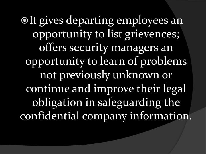 It gives departing employees an opportunity to list grievences; offers security managers an opportunity to learn of problems not previously unknown or continue and improve their legal obligation in safeguarding the confidential company information.