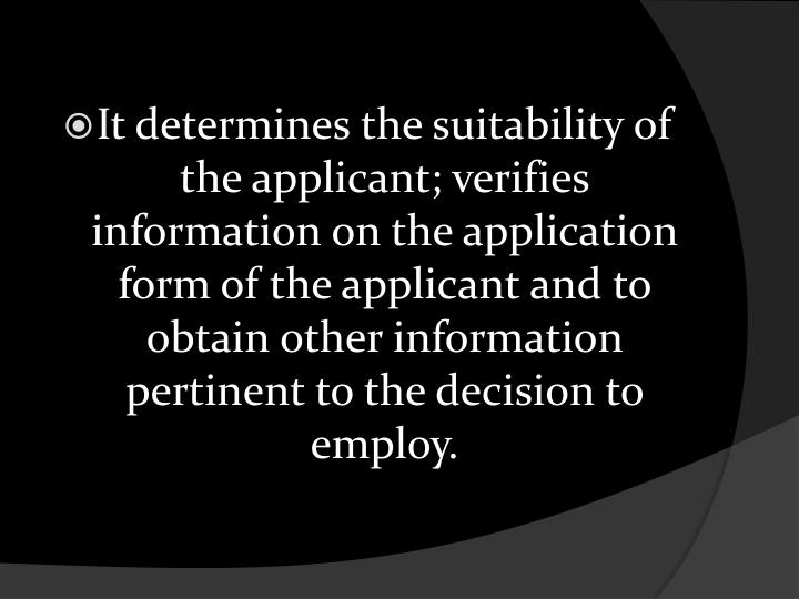 It determines the suitability of the applicant; verifies information on the application form of the applicant and