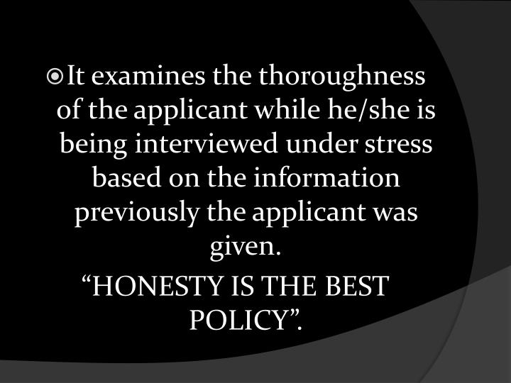 It examines the thoroughness of the applicant while he/she is being interviewed under stress based on the information previously the applicant was given.
