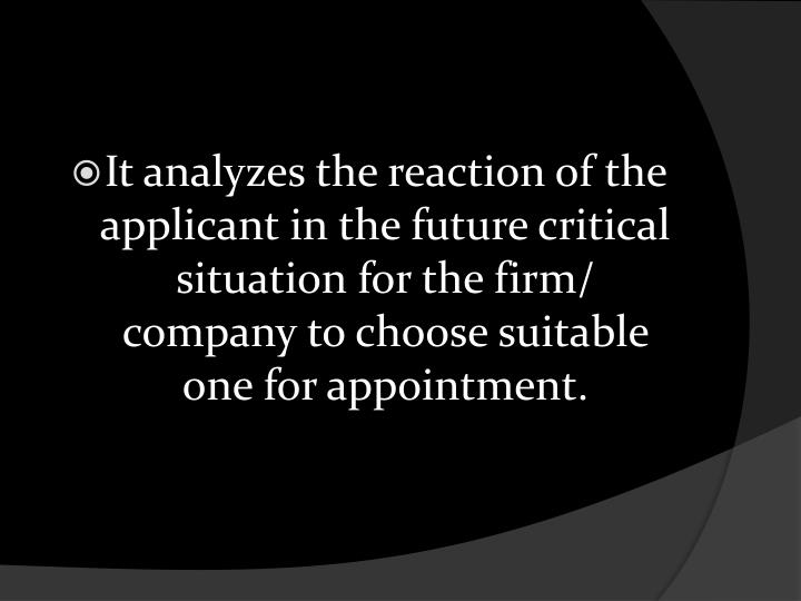 It analyzes the reaction of the applicant in the future critical situation for the firm/ company to choose suitable one for appointment.