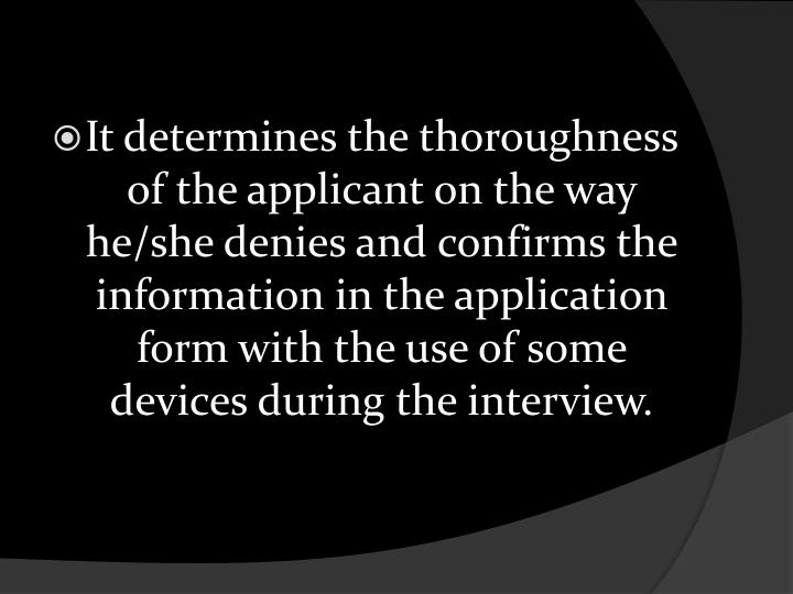 It determines the thoroughness of the applicant on the way he/she denies and confirms the information in the application form with the use of some devices during the interview.