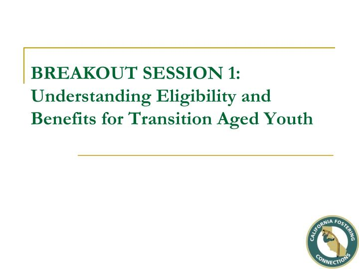 Breakout session 1 understanding eligibility and benefits for transition aged youth