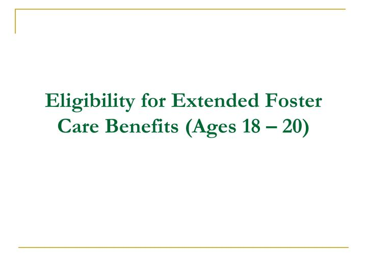 Eligibility for Extended Foster Care Benefits (Ages 18 – 20)