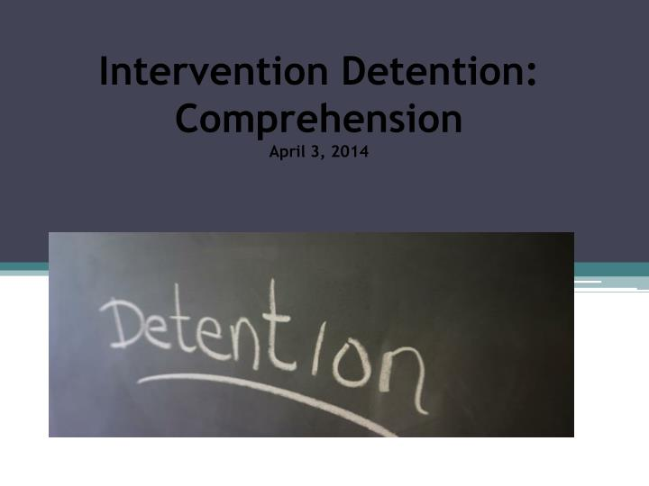 intervention detention comprehension april 3 2014